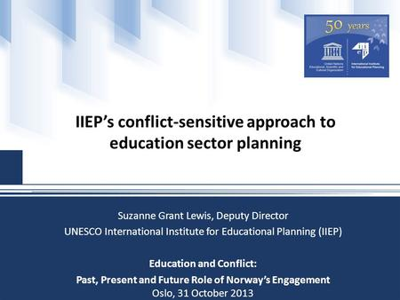 IIEP's conflict-sensitive approach to education sector planning Suzanne Grant Lewis, Deputy Director UNESCO International Institute for Educational Planning.
