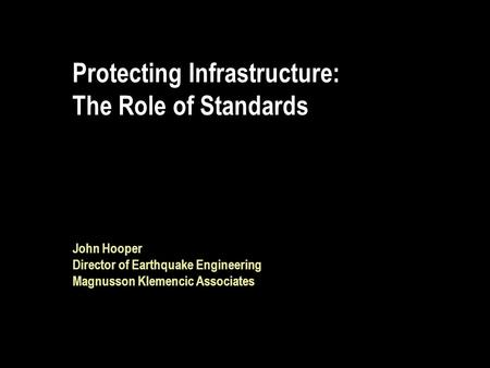Protecting Infrastructure: The Role of Standards John Hooper Director of Earthquake Engineering Magnusson Klemencic Associates.