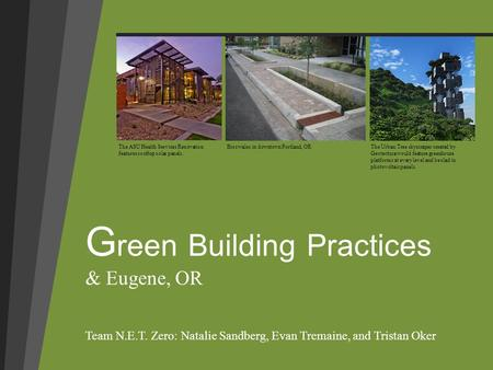 G reen Building Practices & Eugene, OR Team N.E.T. Zero: Natalie Sandberg, Evan Tremaine, and Tristan Oker The ASU Health Services Renovation features.
