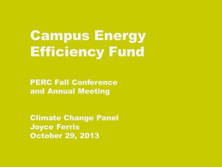 Campus Energy Efficiency Fund PERC Fall Conference and Annual Meeting Climate Change Panel Joyce Ferris October 29, 2013.