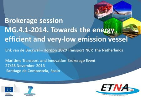 Brokerage session MG.4.1-2014. Towards the energy efficient and very-low emission vessel Erik van de Burgwal – Horizon 2020 Transport NCP, The Netherlands.