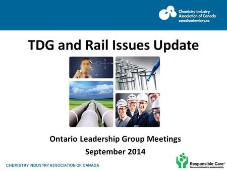 CHEMISTRY INDUSTRY ASSOCIATION OF CANADA Ontario Leadership Group Meetings September 2014 TDG and Rail Issues Update.