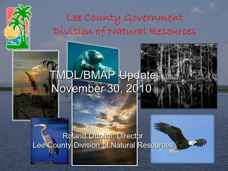 Lee County Government Division of Natural Resources TMDL/BMAP Update TMDL/BMAP Update November 30, 2010 Roland Ottolini, Director Lee County Division of.