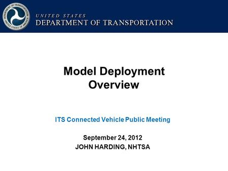 Model Deployment Overview ITS Connected Vehicle Public Meeting September 24, 2012 JOHN HARDING, NHTSA.