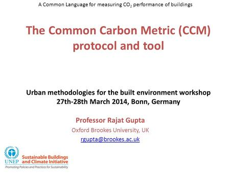 The Common Carbon Metric (CCM) protocol and tool Urban methodologies for the built environment workshop 27th-28th March 2014, Bonn, Germany Professor Rajat.