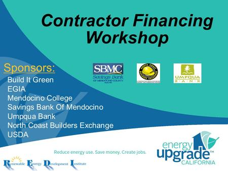 Contractor Financing Workshop Sponsors: Build It Green EGIA Mendocino College Savings Bank Of Mendocino Umpqua Bank North Coast Builders Exchange USDA.