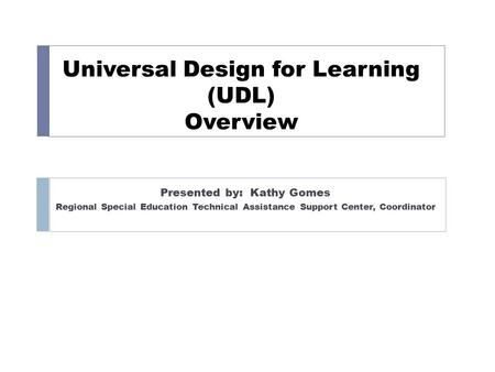 Universal Design for Learning (UDL) Overview Presented by: Kathy Gomes Regional Special Education Technical Assistance Support Center, Coordinator.
