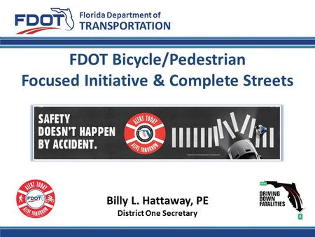 FDOT Bicycle/Pedestrian Focused Initiative & Complete Streets Florida Department of TRANSPORTATION Billy L. Hattaway, PE District One Secretary.
