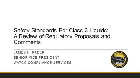 Safety Standards For Class 3 Liquids: A Review of Regulatory Proposals and Comments JAMES H. RADER SENIOR VICE PRESIDENT WATCO COMPLIANCE SERVICES.