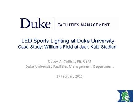 LED Sports Lighting at Duke University Case Study: Williams Field at Jack Katz Stadium Casey A. Collins, PE, CEM Duke University Facilities Management.