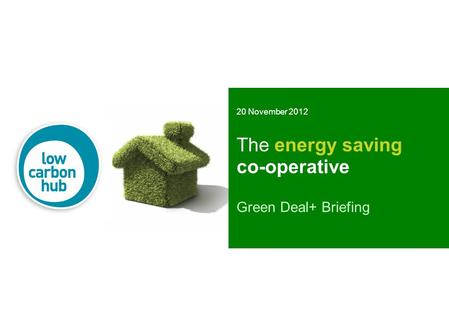 The energy saving co-operative Green Deal+ Briefing 20 November 2012.