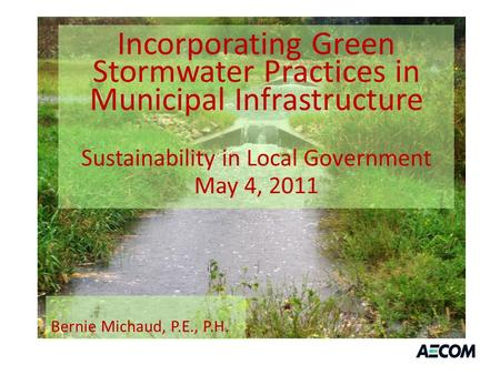 Incorporating Green Stormwater Practices in Municipal Infrastructure Sustainability in Local Government May 4, 2011 Bernie Michaud, P.E., P.H.