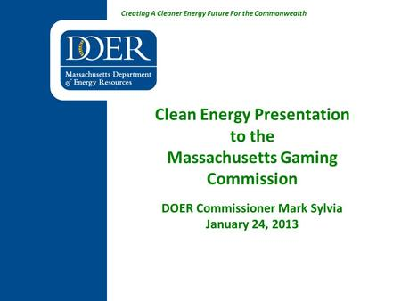 Creating A Cleaner Energy Future For the Commonwealth Clean Energy Presentation to the Massachusetts Gaming Commission DOER Commissioner Mark Sylvia January.