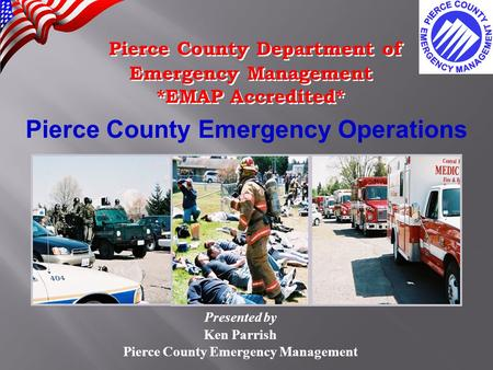 Pierce County Emergency Operations Presented by Ken Parrish Pierce County Emergency Management Pierce County Department of Emergency Management *EMAP Accredited*