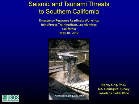 Seismic and Tsunami Threats to Southern California Nancy King, Ph.D. U.S. Geological Survey Pasadena Field Office Northridge earthquake 1994 Northridge.