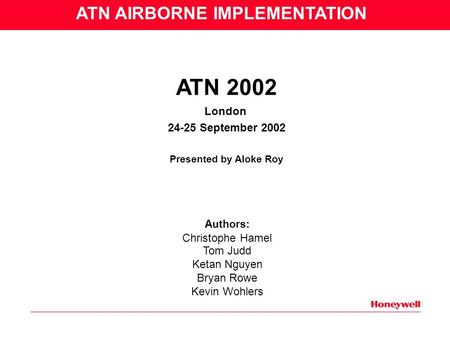 ATN 2002 London 24-25 September 2002 Presented by Aloke Roy Authors: Christophe Hamel Tom Judd Ketan Nguyen Bryan Rowe Kevin Wohlers ATN AIRBORNE IMPLEMENTATION.