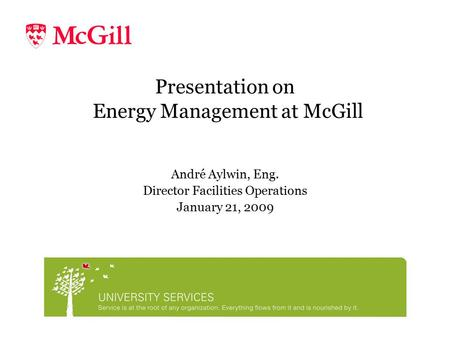 Presentation on Energy Management at McGill André Aylwin, Eng. Director Facilities Operations January 21, 2009.