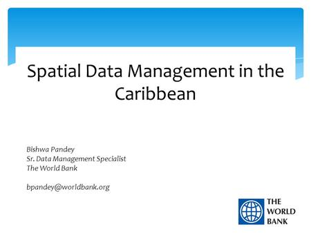 Spatial Data Management in the Caribbean Bishwa Pandey Sr. Data Management Specialist The World Bank