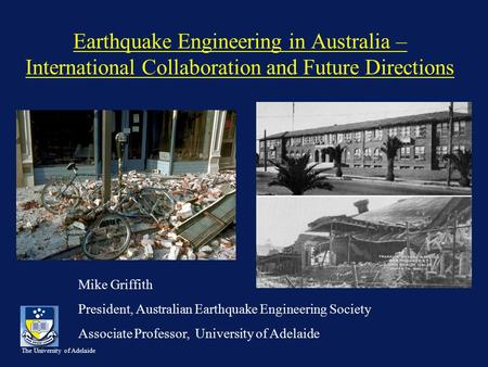 The University of Adelaide Earthquake Engineering in Australia – International Collaboration and Future Directions Mike Griffith President, Australian.