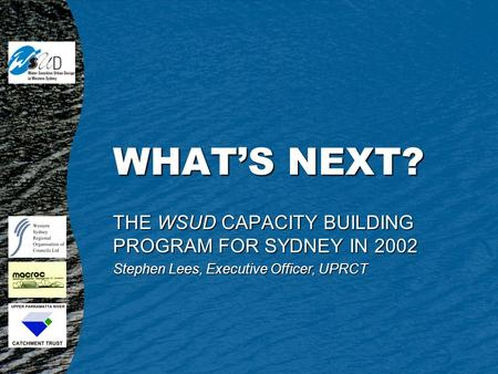 WHAT'S NEXT? THE WSUD CAPACITY BUILDING PROGRAM FOR SYDNEY IN 2002 Stephen Lees, Executive Officer, UPRCT.