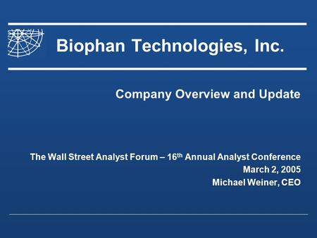 Biophan Technologies, Inc. Company Overview and Update The Wall Street Analyst Forum – 16 th Annual Analyst Conference March 2, 2005 Michael Weiner, CEO.