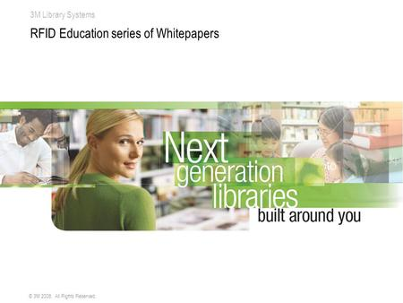 3M Library Systems © 3M 2008. All Rights Reserved. RFID Education series of Whitepapers.