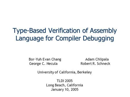 Type-Based Verification of Assembly Language for Compiler Debugging Bor-Yuh Evan ChangAdam Chlipala George C. NeculaRobert R. Schneck University of California,
