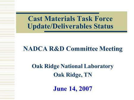 <strong>Cast</strong> Materials Task Force Update/Deliverables Status NADCA R&D Committee Meeting Oak Ridge National Laboratory Oak Ridge, TN June 14, 2007.