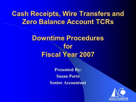 Cash Receipts, Wire Transfers and Zero Balance Account TCRs Downtime Procedures for Fiscal Year 2007 Presented By: Susan Porte Senior Accountant.