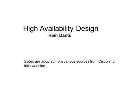 Hi High Availability Design Ram Dantu Slides are adopted from various sources from Cisco and Interwork Inc.,
