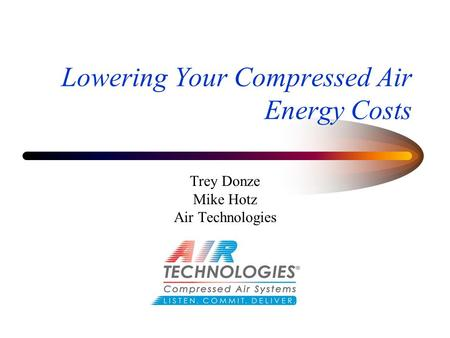 Lowering Your Compressed Air Energy Costs Trey Donze Mike Hotz Air Technologies.