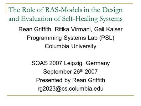 The Role of RAS-Models in the Design and Evaluation of Self-Healing Systems Rean Griffith, Ritika Virmani, Gail Kaiser Programming Systems Lab (PSL) Columbia.