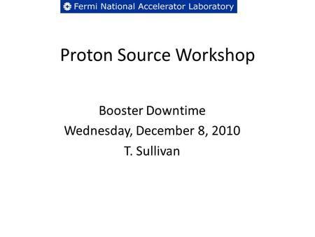 Proton Source Workshop Booster Downtime Wednesday, December 8, 2010 T. Sullivan.