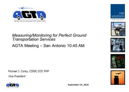 September 14, 2010 Measuring/Monitoring for Perfect Ground Transportation Services AGTA Meeting – San Antonio 10:45 AM Michael J. Corby, CISSP, CCP, PMP.