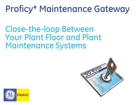 Proficy* Maintenance Gateway Close-the-loop Between Your Plant Floor and Plant Maintenance Systems.