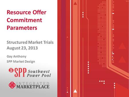 Resource Offer Commitment Parameters Structured Market Trials August 23, 2013 Gay Anthony SPP Market Design.