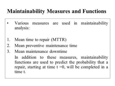 Maintainability Measures and Functions Various measures are used in maintainability analysis: 1.Mean time to repair (MTTR) 2.Mean preventive maintenance.