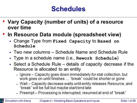 Simulation with ArenaChapter 4 – Modeling Basic Operations and InputsSlide 1 of 58 Schedules Vary Capacity (number of units) of a resource over time In.