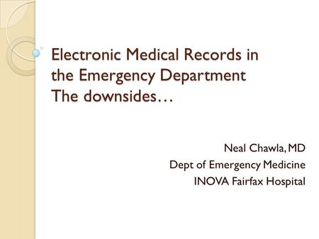 Electronic Medical Records in the Emergency Department The downsides… Neal Chawla, MD Dept of Emergency Medicine INOVA Fairfax Hospital.