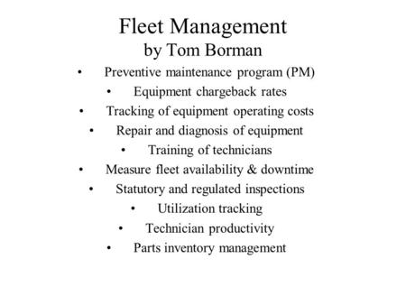 Fleet Management by Tom Borman Preventive maintenance program (PM) Equipment chargeback rates Tracking of equipment operating costs Repair and diagnosis.