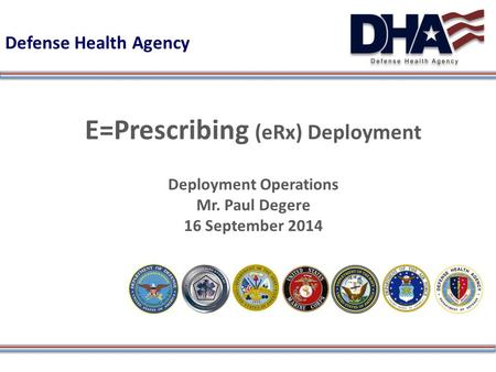 Defense Health Agency E=Prescribing (eRx) Deployment Deployment Operations Mr. Paul Degere 16 September 2014.