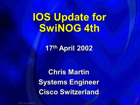 1 © 2001, Cisco Systems, Inc. IOS Update for SwiNOG 4th Chris Martin Systems Engineer Cisco Switzerland Chris Martin Systems Engineer Cisco Switzerland.
