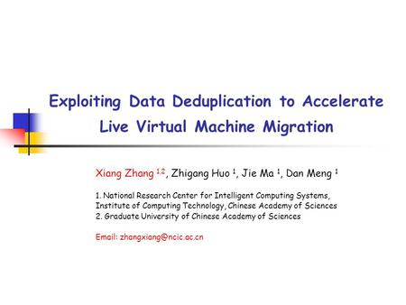 Exploiting Data Deduplication to Accelerate Live Virtual Machine Migration Xiang Zhang 1,2, Zhigang Huo 1, Jie Ma 1, Dan Meng 1 1. National Research Center.