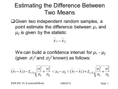 EGR 252 Ch. 9 Lecture2 9th ed. JMB 2013 Slide 1 Estimating the Difference Between Two Means  Given two independent random samples, a point estimate the.