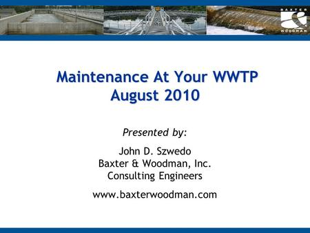Maintenance At Your WWTP August 2010 Maintenance At Your WWTP August 2010 Presented by: John D. Szwedo Baxter & Woodman, Inc. Consulting Engineers www.baxterwoodman.com.