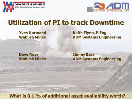 Utilization of PI to track Downtime Yves Normand Wabush Mines Keith Flynn, P.Eng. ADM Systems Engineering Dave Rose Wabush Mines Jimmy Bass ADM Systems.