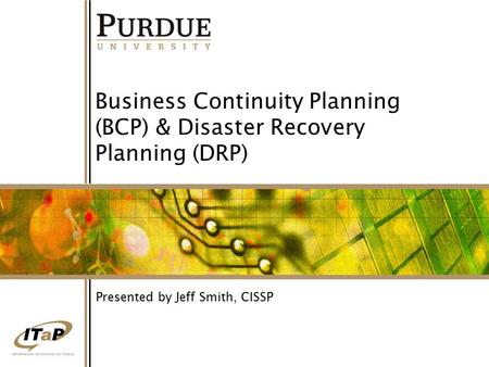 1 Business Continuity Planning (BCP) & Disaster Recovery Planning (DRP) Presented by Jeff Smith, CISSP.