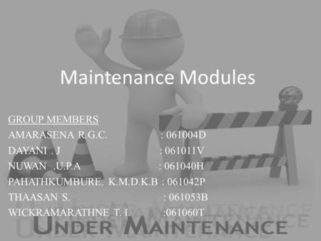 Maintenance Modules GROUP MEMBERS AMARASENA R.G.C. : 061004D DAYANI. J : 061011V NUWAN.U.P.A : 061040H PAHATHKUMBURE. K.M.D.K.B : 061042P THAASAN S. :