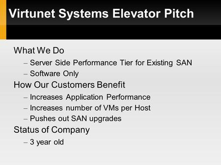 Virtunet Systems Elevator Pitch What We Do – Server Side Performance Tier for Existing SAN – Software Only How Our Customers Benefit – Increases Application.