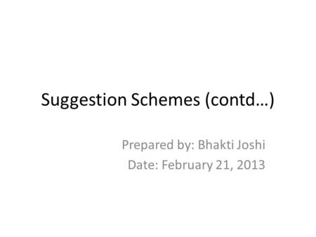 Suggestion Schemes (contd…) Prepared by: Bhakti Joshi Date: February 21, 2013.